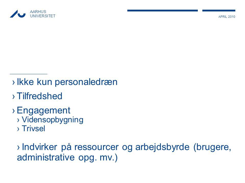 APRIL 2010 AARHUS UNIVERSITET ›Ikke kun personaledræn ›Tilfredshed ›Engagement ›Vidensopbygning ›Trivsel ›Indvirker på ressourcer og arbejdsbyrde (brugere, administrative opg.