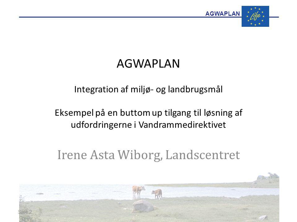 AGWAPLAN AGWAPLAN Integration af miljø- og landbrugsmål Eksempel på en buttom up tilgang til løsning af udfordringerne i Vandrammedirektivet Irene Asta Wiborg, Landscentret Side 2 · ·