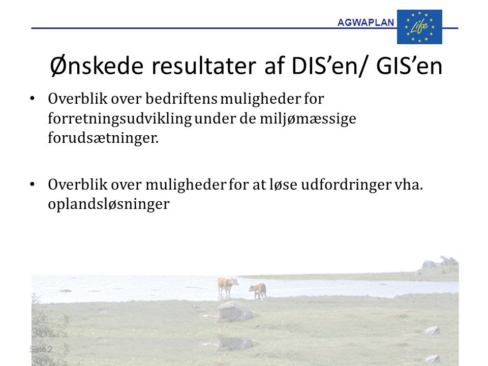 AGWAPLAN Ønskede resultater af DIS'en/ GIS'en Overblik over bedriftens muligheder for forretningsudvikling under de miljømæssige forudsætninger.