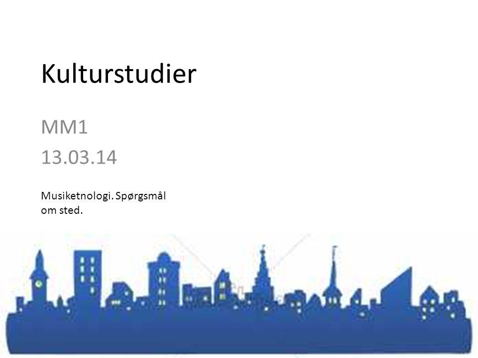 Kulturstudier MM1 13.03.14 Musiketnologi. Spørgsmål om sted.