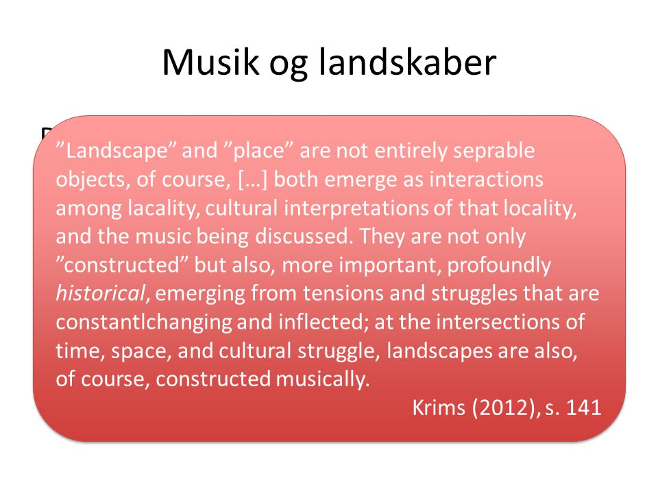 Musik og landskaber Det nordiske landskab i musik ( ): -http://www.youtube.com/watch v=ag_YV9VA -4Ihttp://www.youtube.com/watch v=ag_YV9VA -4I -http://www.youtube.com/watch v=XKhZBaZN uI0http://www.youtube.com/watch v=XKhZBaZN uI0 -http://www.youtube.com/watch v=IHbW2mt wZKMhttp://www.youtube.com/watch v=IHbW2mt wZKM Landscape and place are not entirely seprable objects, of course, […] both emerge as interactions among lacality, cultural interpretations of that locality, and the music being discussed.