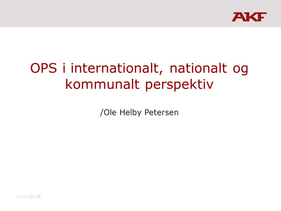 www.akf.dk OPS i internationalt, nationalt og kommunalt perspektiv /Ole Helby Petersen
