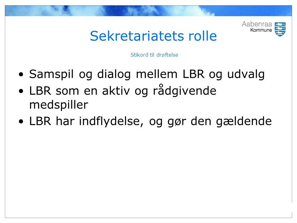 Sekretariatets rolle Stikord til drøftelse Samspil og dialog mellem LBR og udvalg LBR som en aktiv og rådgivende medspiller LBR har indflydelse, og gør den gældende