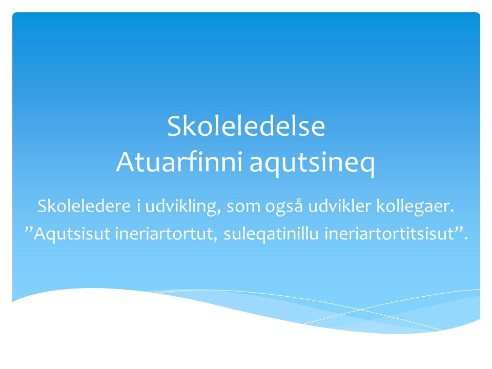Skoleledelse Atuarfinni aqutsineq Skoleledere i udvikling, som også udvikler kollegaer.