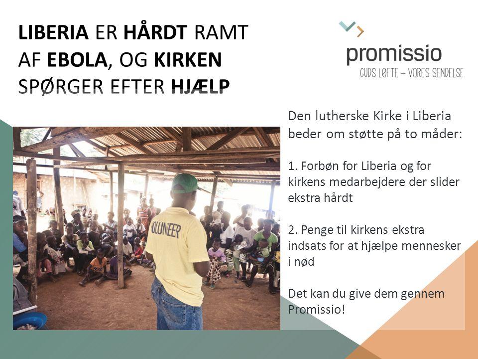 LIBERIA ER HÅRDT RAMT AF EBOLA, OG KIRKEN SPØRGER EFTER HJÆLP Den lutherske Kirke i Liberia beder om støtte på to måder: 1.