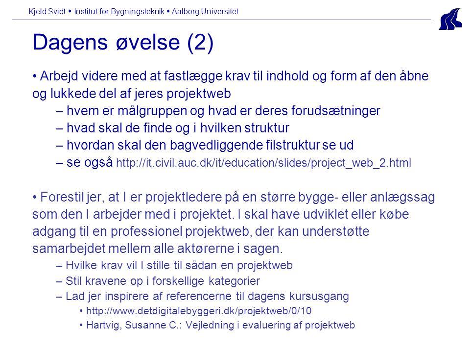 Dagens øvelse (2) Kjeld Svidt  Institut for Bygningsteknik  Aalborg Universitet Arbejd videre med at fastlægge krav til indhold og form af den åbne og lukkede del af jeres projektweb – hvem er målgruppen og hvad er deres forudsætninger – hvad skal de finde og i hvilken struktur – hvordan skal den bagvedliggende filstruktur se ud – se også http://it.civil.auc.dk/it/education/slides/project_web_2.html Forestil jer, at I er projektledere på en større bygge- eller anlægssag som den I arbejder med i projektet.