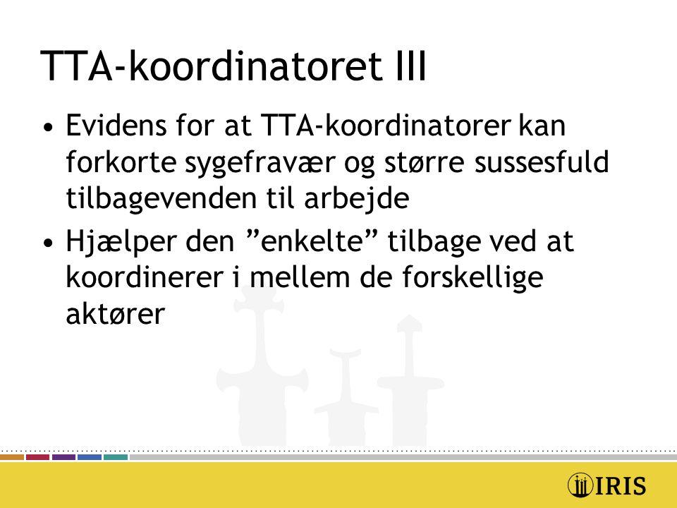 TTA-koordinatoret III Evidens for at TTA-koordinatorer kan forkorte sygefravær og større sussesfuld tilbagevenden til arbejde Hjælper den enkelte tilbage ved at koordinerer i mellem de forskellige aktører