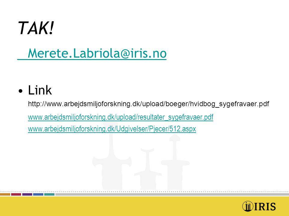 Merete.Labriola@iris.no Link http://www.arbejdsmiljoforskning.dk/upload/boeger/hvidbog_sygefravaer.pdf www.arbejdsmiljoforskning.dk/upload/resultater_sygefravaer.pdf www.arbejdsmiljoforskning.dk/Udgivelser/Pjecer/512.aspx TAK!