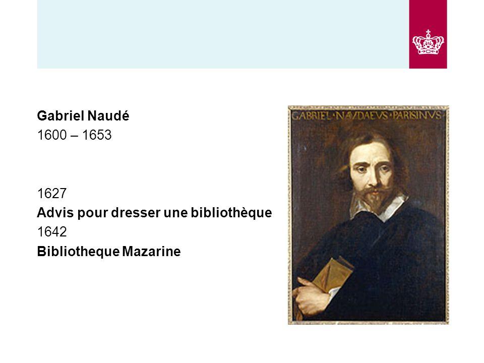 Gabriel Naudé 1600 – 1653 1627 Advis pour dresser une bibliothèque 1642 Bibliotheque Mazarine