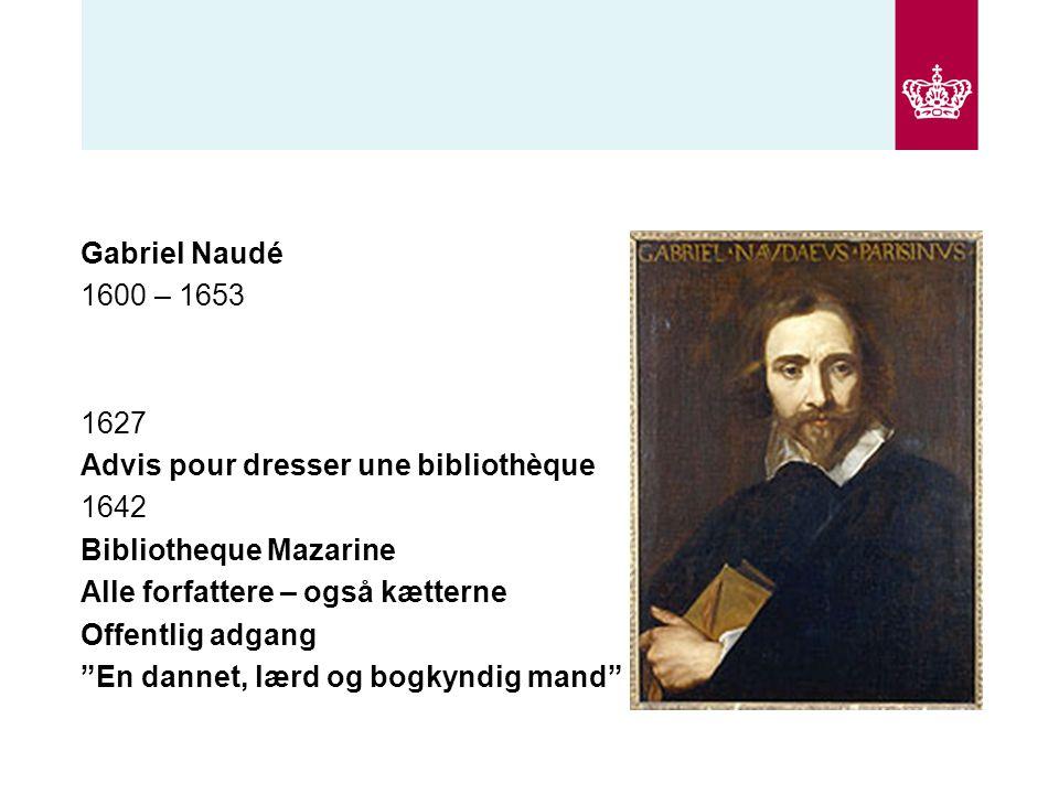 Gabriel Naudé 1600 – 1653 1627 Advis pour dresser une bibliothèque 1642 Bibliotheque Mazarine Alle forfattere – også kætterne Offentlig adgang En dannet, lærd og bogkyndig mand