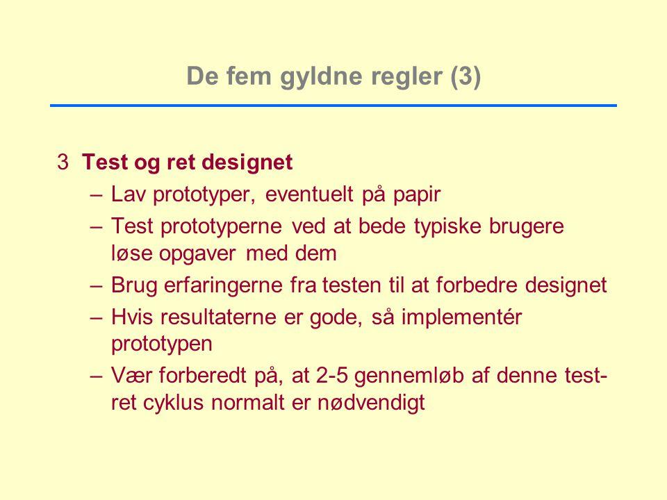 De fem gyldne regler (3) 3Test og ret designet –Lav prototyper, eventuelt på papir –Test prototyperne ved at bede typiske brugere løse opgaver med dem –Brug erfaringerne fra testen til at forbedre designet –Hvis resultaterne er gode, så implementér prototypen –Vær forberedt på, at 2-5 gennemløb af denne test- ret cyklus normalt er nødvendigt