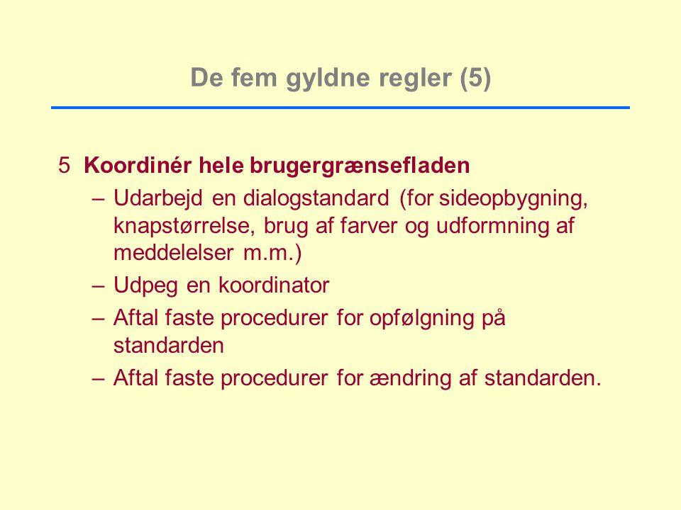 De fem gyldne regler (5) 5Koordinér hele brugergrænsefladen –Udarbejd en dialogstandard (for sideopbygning, knapstørrelse, brug af farver og udformning af meddelelser m.m.) –Udpeg en koordinator –Aftal faste procedurer for opfølgning på standarden –Aftal faste procedurer for ændring af standarden.