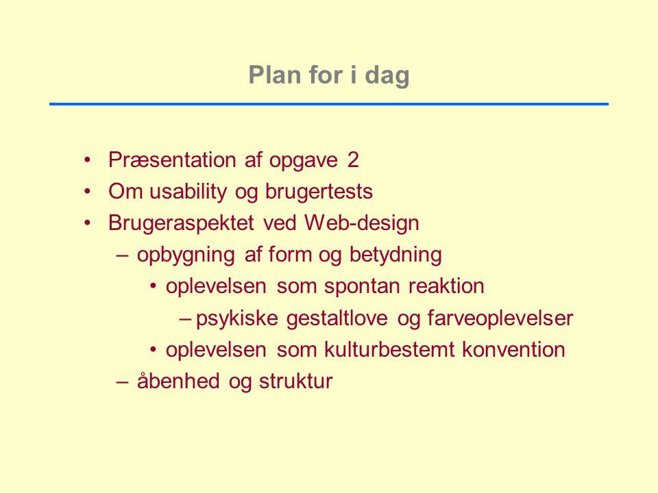 Plan for i dag Præsentation af opgave 2 Om usability og brugertests Brugeraspektet ved Web-design –opbygning af form og betydning oplevelsen som spontan reaktion –psykiske gestaltlove og farveoplevelser oplevelsen som kulturbestemt konvention –åbenhed og struktur