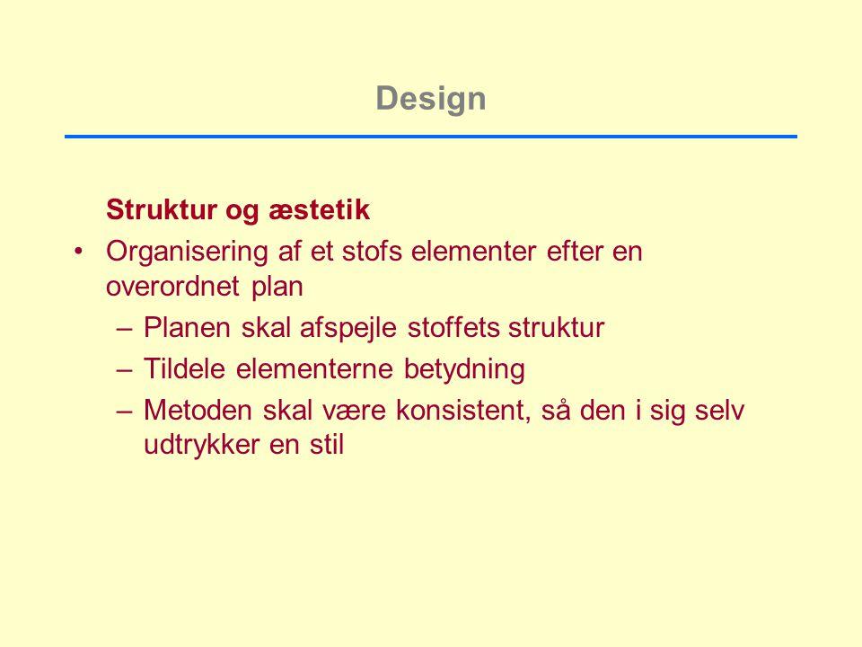 Design Struktur og æstetik Organisering af et stofs elementer efter en overordnet plan –Planen skal afspejle stoffets struktur –Tildele elementerne betydning –Metoden skal være konsistent, så den i sig selv udtrykker en stil