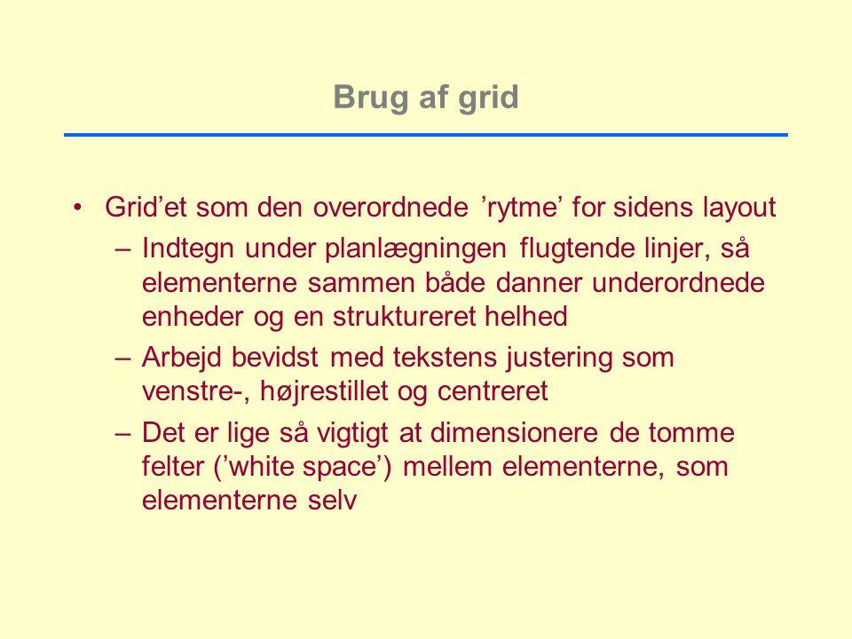 Brug af grid Grid'et som den overordnede 'rytme' for sidens layout –Indtegn under planlægningen flugtende linjer, så elementerne sammen både danner underordnede enheder og en struktureret helhed –Arbejd bevidst med tekstens justering som venstre-, højrestillet og centreret –Det er lige så vigtigt at dimensionere de tomme felter ('white space') mellem elementerne, som elementerne selv