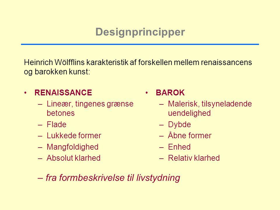 Designprincipper RENAISSANCE –Lineær, tingenes grænse betones –Flade –Lukkede former –Mangfoldighed –Absolut klarhed BAROK –Malerisk, tilsyneladende uendelighed –Dybde –Åbne former –Enhed –Relativ klarhed Heinrich Wölfflins karakteristik af forskellen mellem renaissancens og barokken kunst: – fra formbeskrivelse til livstydning