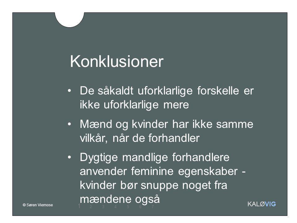 © Søren Viemose KALØVIG Konklusioner De såkaldt uforklarlige forskelle er ikke uforklarlige mere Mænd og kvinder har ikke samme vilkår, når de forhandler Dygtige mandlige forhandlere anvender feminine egenskaber - kvinder bør snuppe noget fra mændene også 1 234567