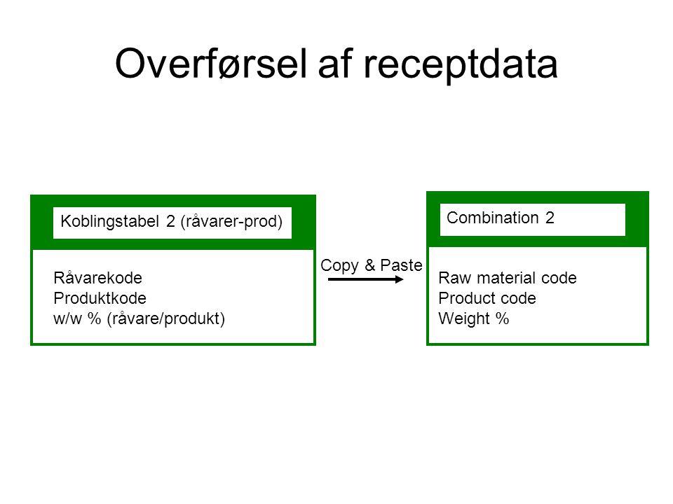 Overførsel af receptdata Koblingstabel 2 (råvarer-prod) Combination 2 Copy & Paste Råvarekode Produktkode w/w % (råvare/produkt) Raw material code Product code Weight %