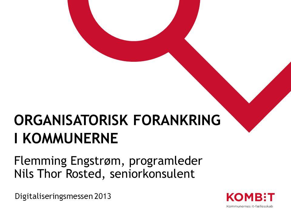 ORGANISATORISK FORANKRING I KOMMUNERNE Flemming Engstrøm, programleder Nils Thor Rosted, seniorkonsulent Digitaliseringsmessen 2013