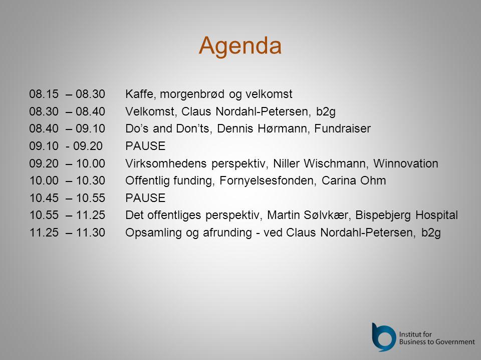 Agenda 08.15 – 08.30 Kaffe, morgenbrød og velkomst 08.30 – 08.40 Velkomst, Claus Nordahl-Petersen, b2g 08.40 – 09.10 Do's and Don'ts, Dennis Hørmann, Fundraiser 09.10 - 09.20PAUSE 09.20 – 10.00 Virksomhedens perspektiv, Niller Wischmann, Winnovation 10.00 – 10.30 Offentlig funding, Fornyelsesfonden, Carina Ohm 10.45 – 10.55PAUSE 10.55 – 11.25Det offentliges perspektiv, Martin Sølvkær, Bispebjerg Hospital 11.25 – 11.30 Opsamling og afrunding - ved Claus Nordahl-Petersen, b2g