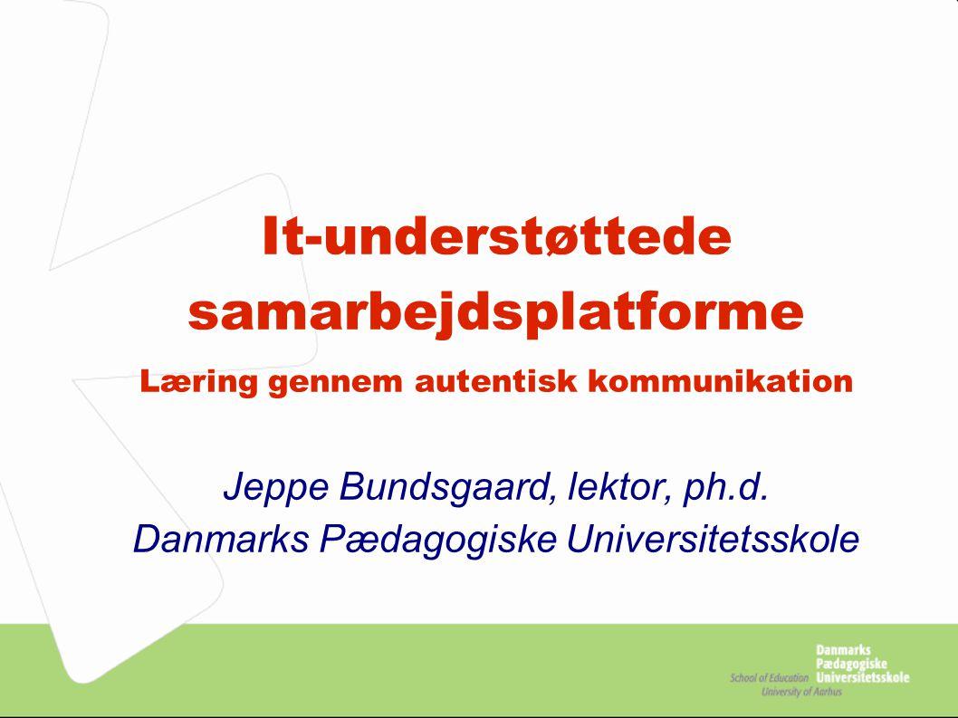 It-understøttede samarbejdsplatforme Læring gennem autentisk kommunikation Jeppe Bundsgaard, lektor, ph.d.