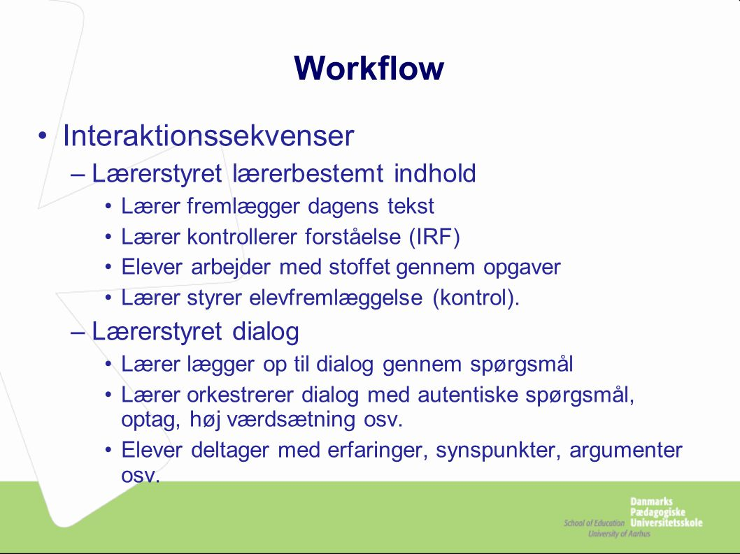 Workflow Interaktionssekvenser –Lærerstyret lærerbestemt indhold Lærer fremlægger dagens tekst Lærer kontrollerer forståelse (IRF) Elever arbejder med stoffet gennem opgaver Lærer styrer elevfremlæggelse (kontrol).
