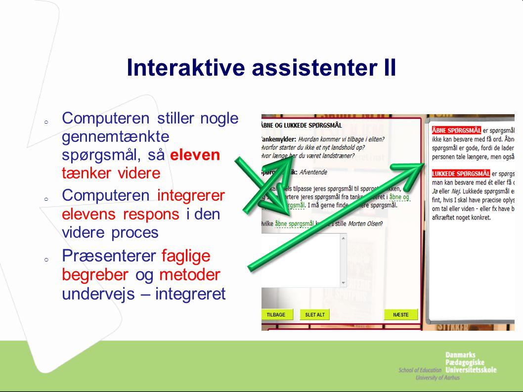 Interaktive assistenter II o Computeren stiller nogle gennemtænkte spørgsmål, så eleven tænker videre o Computeren integrerer elevens respons i den videre proces o Præsenterer faglige begreber og metoder undervejs – integreret
