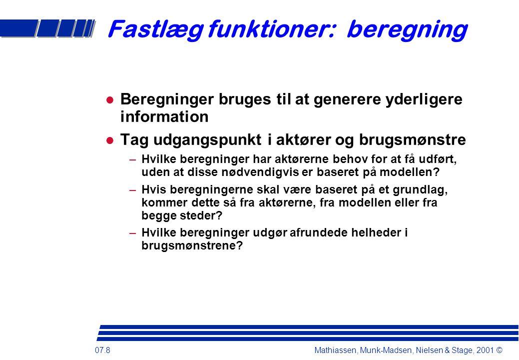 07.8 Mathiassen, Munk-Madsen, Nielsen & Stage, 2001 © Fastlæg funktioner: beregning Beregninger bruges til at generere yderligere information Tag udgangspunkt i aktører og brugsmønstre –Hvilke beregninger har aktørerne behov for at få udført, uden at disse nødvendigvis er baseret på modellen.