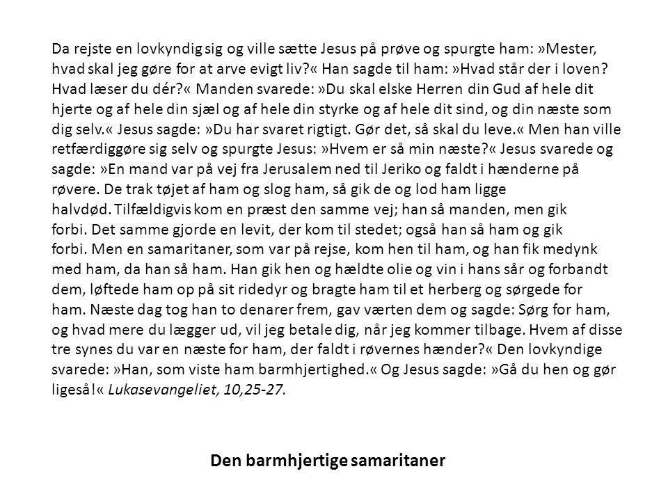 Den barmhjertige samaritaner Da rejste en lovkyndig sig og ville sætte Jesus på prøve og spurgte ham: »Mester, hvad skal jeg gøre for at arve evigt liv « Han sagde til ham: »Hvad står der i loven.
