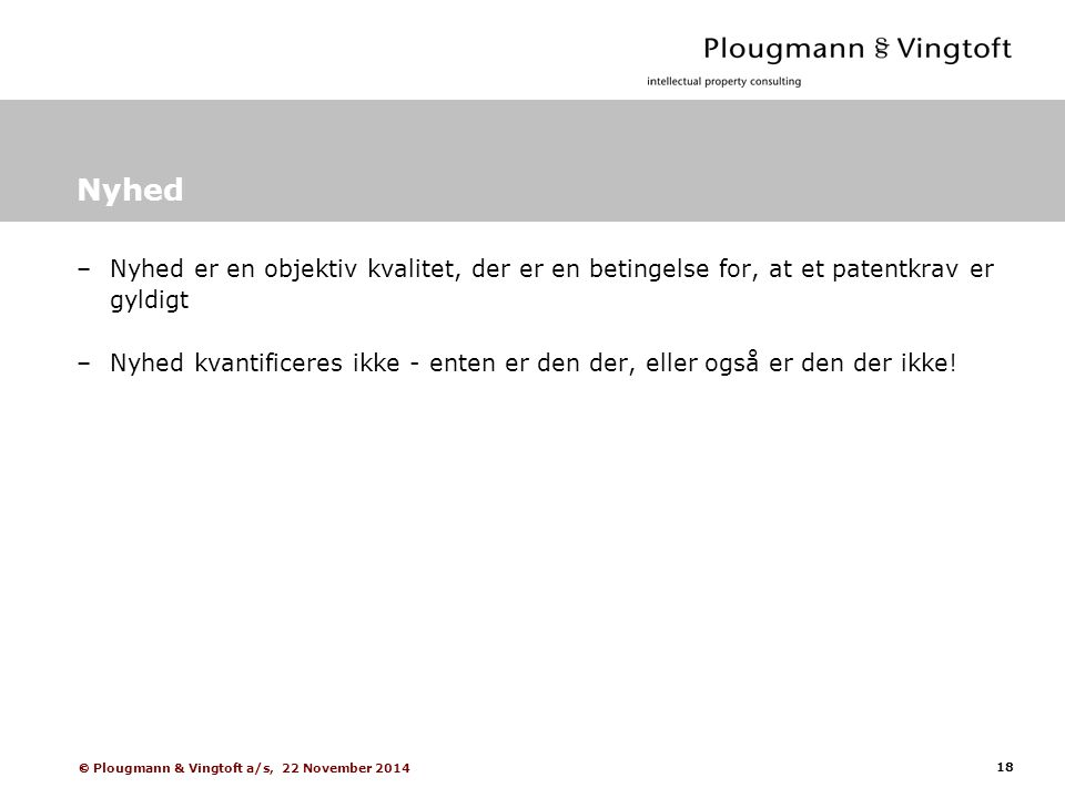 18  Plougmann & Vingtoft a/s, 22 November 2014 Nyhed –Nyhed er en objektiv kvalitet, der er en betingelse for, at et patentkrav er gyldigt –Nyhed kvantificeres ikke - enten er den der, eller også er den der ikke!