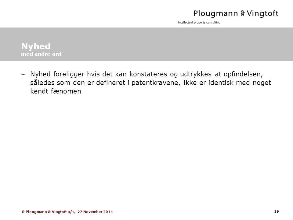 19  Plougmann & Vingtoft a/s, 22 November 2014 Nyhed med andre ord –Nyhed foreligger hvis det kan konstateres og udtrykkes at opfindelsen, således som den er defineret i patentkravene, ikke er identisk med noget kendt fænomen