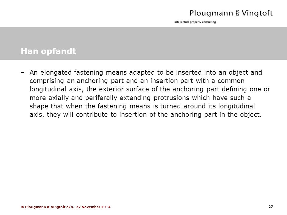 27  Plougmann & Vingtoft a/s, 22 November 2014 Han opfandt –An elongated fastening means adapted to be inserted into an object and comprising an anchoring part and an insertion part with a common longitudinal axis, the exterior surface of the anchoring part defining one or more axially and periferally extending protrusions which have such a shape that when the fastening means is turned around its longitudinal axis, they will contribute to insertion of the anchoring part in the object.