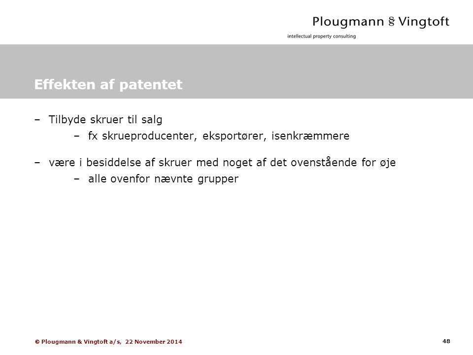 48  Plougmann & Vingtoft a/s, 22 November 2014 Effekten af patentet –Tilbyde skruer til salg –fx skrueproducenter, eksportører, isenkræmmere –være i besiddelse af skruer med noget af det ovenstående for øje –alle ovenfor nævnte grupper