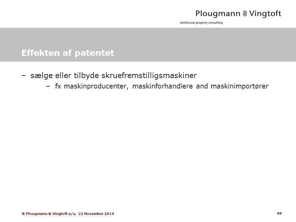 49  Plougmann & Vingtoft a/s, 22 November 2014 Effekten af patentet –sælge eller tilbyde skruefremstilligsmaskiner –fx maskinproducenter, maskinforhandlere and maskinimportører
