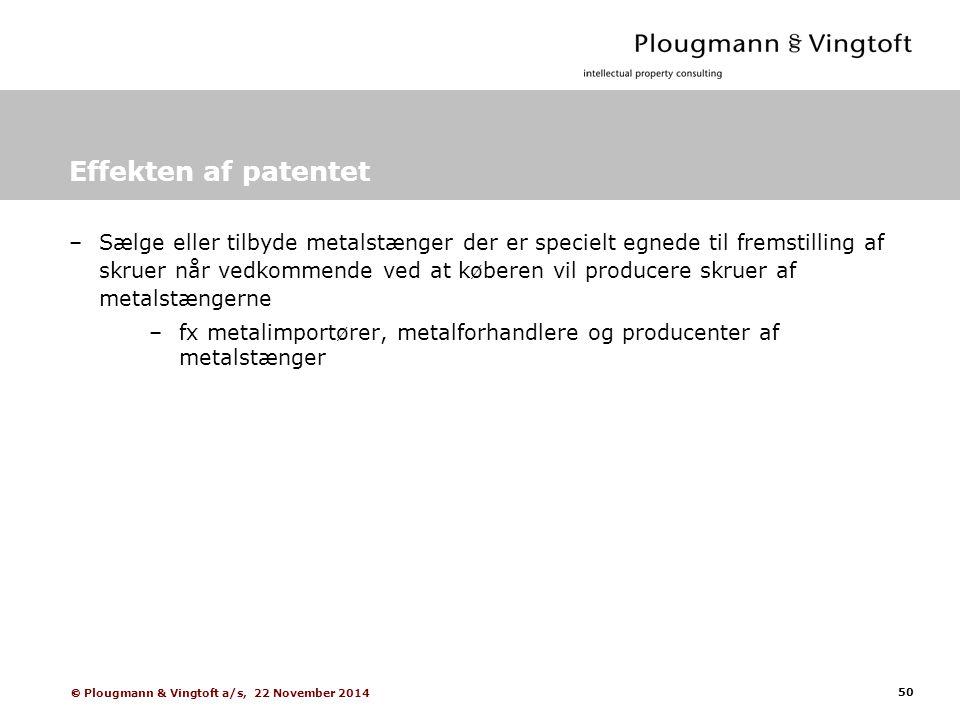 50  Plougmann & Vingtoft a/s, 22 November 2014 Effekten af patentet –Sælge eller tilbyde metalstænger der er specielt egnede til fremstilling af skruer når vedkommende ved at køberen vil producere skruer af metalstængerne –fx metalimportører, metalforhandlere og producenter af metalstænger