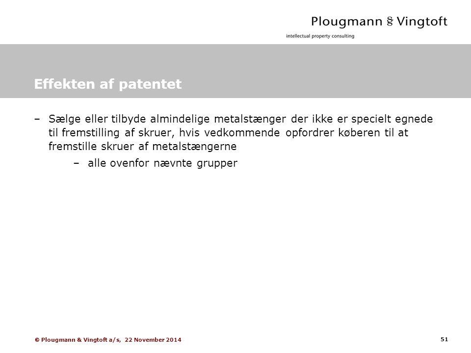 51  Plougmann & Vingtoft a/s, 22 November 2014 Effekten af patentet –Sælge eller tilbyde almindelige metalstænger der ikke er specielt egnede til fremstilling af skruer, hvis vedkommende opfordrer køberen til at fremstille skruer af metalstængerne –alle ovenfor nævnte grupper