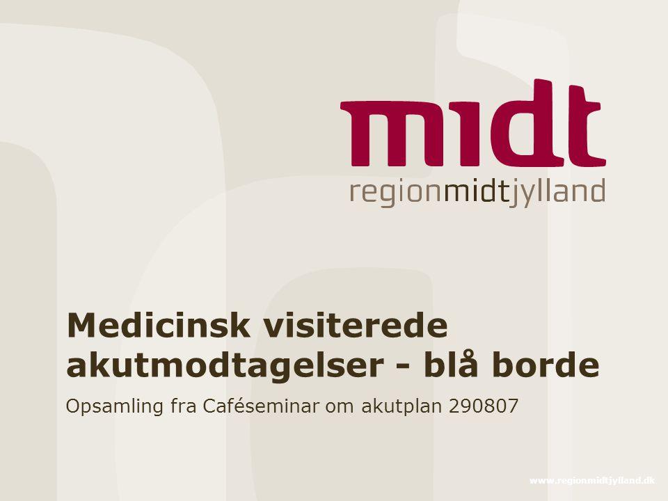 www.regionmidtjylland.dk Medicinsk visiterede akutmodtagelser - blå borde Opsamling fra Caféseminar om akutplan 290807
