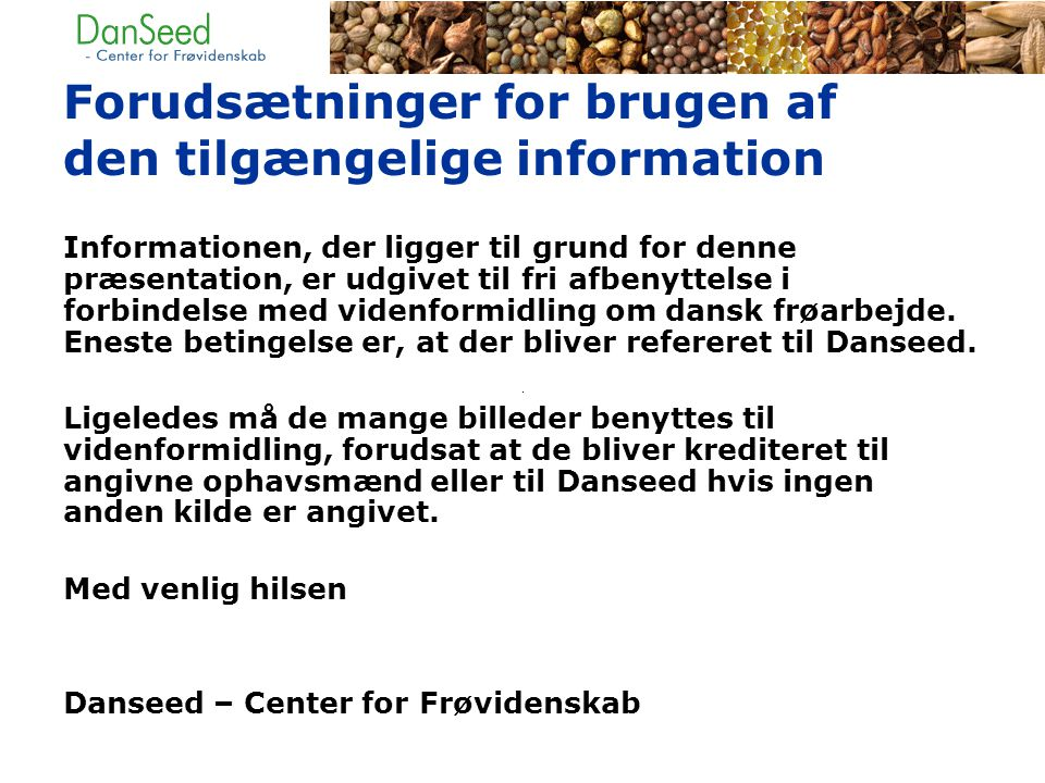Forudsætninger for brugen af den tilgængelige information Informationen, der ligger til grund for denne præsentation, er udgivet til fri afbenyttelse i forbindelse med videnformidling om dansk frøarbejde.