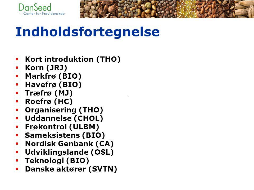Indholdsfortegnelse  Kort introduktion (THO)  Korn (JRJ)  Markfrø (BIO)  Havefrø (BIO)  Træfrø (MJ)  Roefrø (HC)  Organisering (THO)  Uddannelse (CHOL)  Frøkontrol (ULBM)  Sameksistens (BIO)  Nordisk Genbank (CA)  Udviklingslande (OSL)  Teknologi (BIO)  Danske aktører (SVTN)