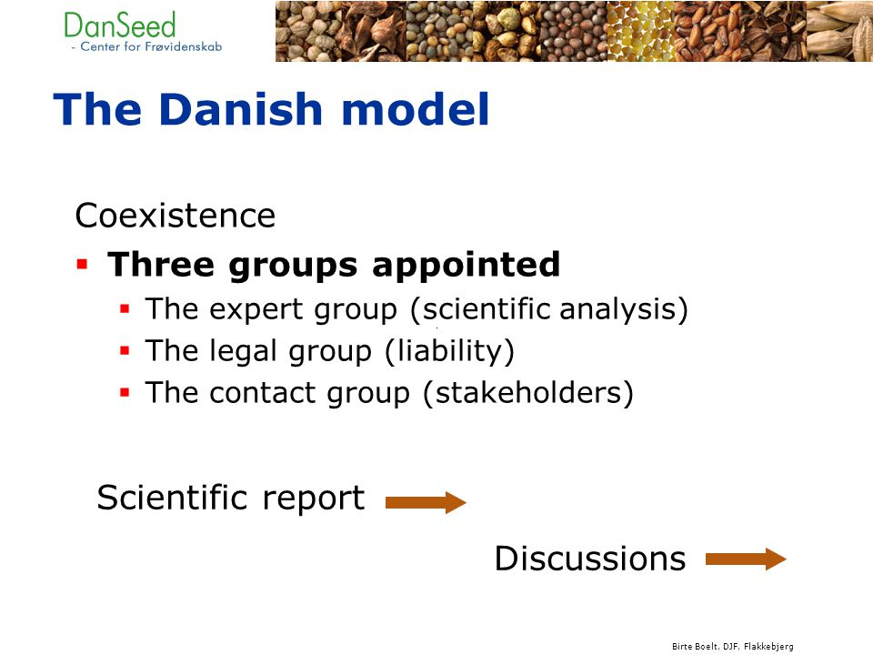 The Danish model Coexistence  Three groups appointed  The expert group (scientific analysis)  The legal group (liability)  The contact group (stakeholders) Scientific report Discussions Birte Boelt, DJF, Flakkebjerg