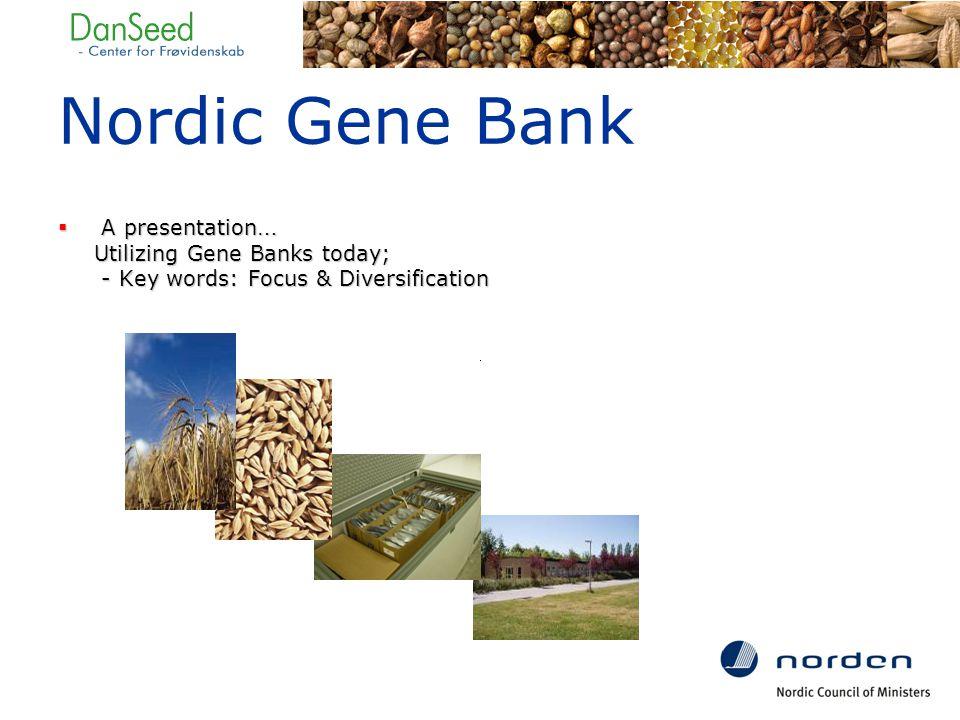  A presentation … Utilizing Gene Banks today; - Key words: Focus & Diversification Nordic Gene Bank