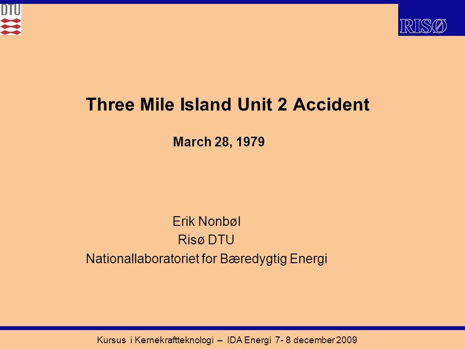 Kursus i Kernekraftteknologi – IDA Energi 7- 8 december 2009 Three Mile Island Unit 2 Accident Erik Nonbøl Risø DTU Nationallaboratoriet for Bæredygtig Energi March 28, 1979