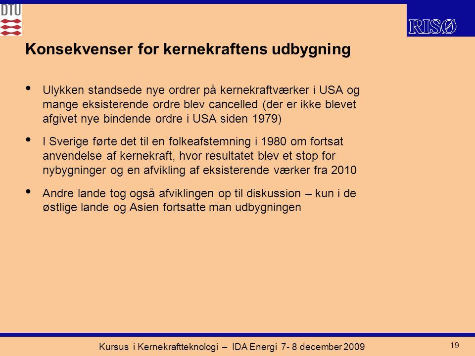 Kursus i Kernekraftteknologi – IDA Energi 7- 8 december 2009 19 Konsekvenser for kernekraftens udbygning Ulykken standsede nye ordrer på kernekraftværker i USA og mange eksisterende ordre blev cancelled (der er ikke blevet afgivet nye bindende ordre i USA siden 1979) I Sverige førte det til en folkeafstemning i 1980 om fortsat anvendelse af kernekraft, hvor resultatet blev et stop for nybygninger og en afvikling af eksisterende værker fra 2010 Andre lande tog også afviklingen op til diskussion – kun i de østlige lande og Asien fortsatte man udbygningen