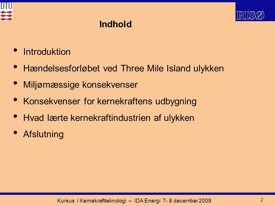 Kursus i Kernekraftteknologi – IDA Energi 7- 8 december 2009 2 Indhold Introduktion Hændelsesforløbet ved Three Mile Island ulykken Miljømæssige konsekvenser Konsekvenser for kernekraftens udbygning Hvad lærte kernekraftindustrien af ulykken Afslutning