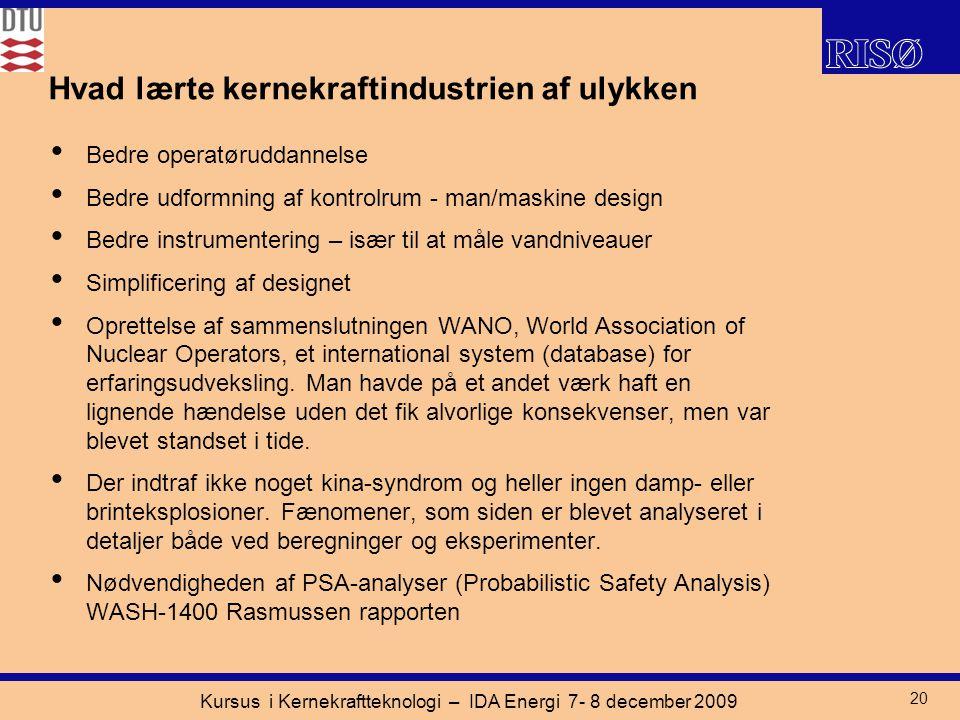 Kursus i Kernekraftteknologi – IDA Energi 7- 8 december 2009 20 Hvad lærte kernekraftindustrien af ulykken Bedre operatøruddannelse Bedre udformning af kontrolrum - man/maskine design Bedre instrumentering – især til at måle vandniveauer Simplificering af designet Oprettelse af sammenslutningen WANO, World Association of Nuclear Operators, et international system (database) for erfaringsudveksling.
