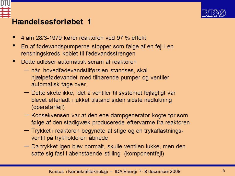 Kursus i Kernekraftteknologi – IDA Energi 7- 8 december 2009 5 Hændelsesforløbet 1 4 am 28/3-1979 kører reaktoren ved 97 % effekt En af fødevandspumperne stopper som følge af en fejl i en rensningskreds koblet til fødevandsstrengen Dette udløser automatisk scram af reaktoren – når hovedfødevandstilførslen standses, skal hjælpefødevandet med tilhørende pumper og ventiler automatisk tage over.
