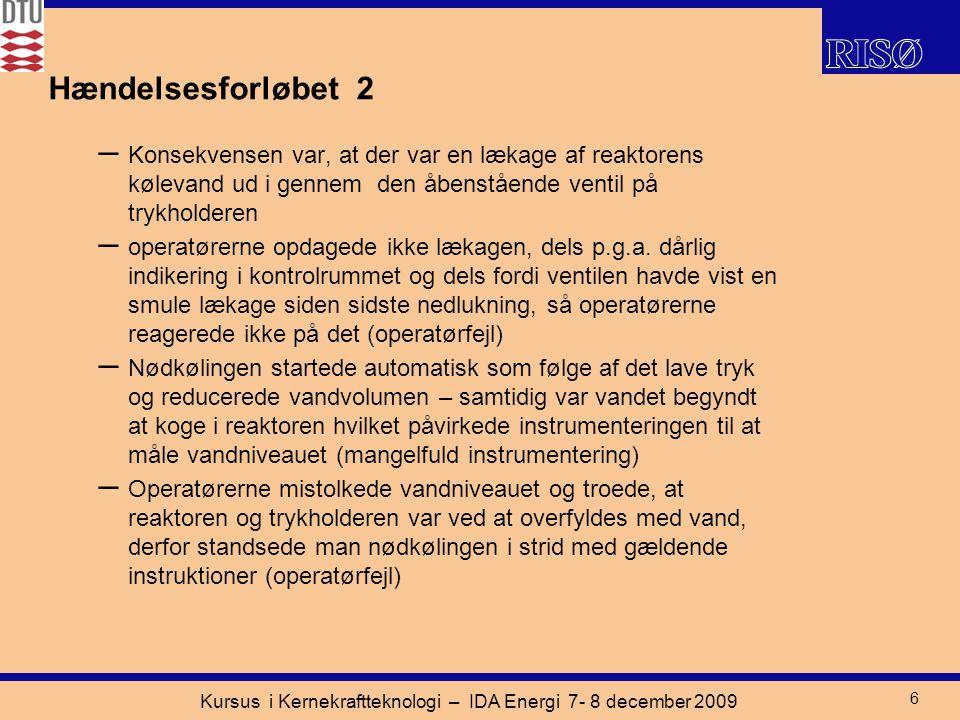 Kursus i Kernekraftteknologi – IDA Energi 7- 8 december 2009 6 Hændelsesforløbet 2 – Konsekvensen var, at der var en lækage af reaktorens kølevand ud i gennem den åbenstående ventil på trykholderen – operatørerne opdagede ikke lækagen, dels p.g.a.