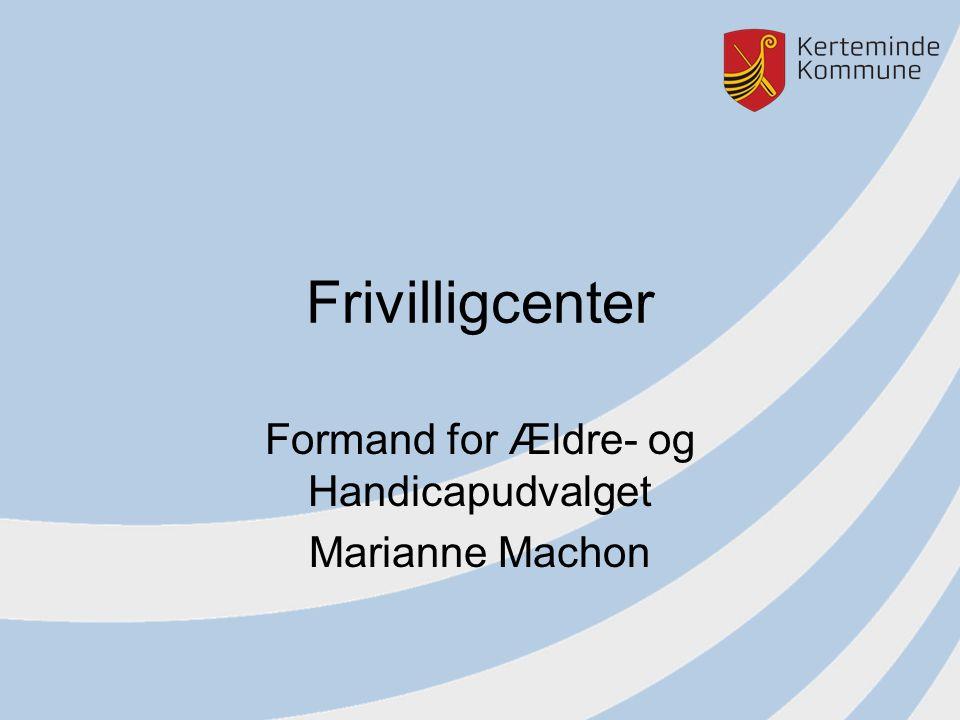 Frivilligcenter Formand for Ældre- og Handicapudvalget Marianne Machon