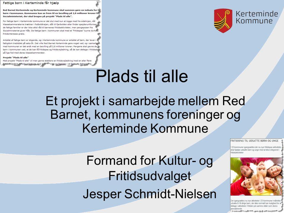 Plads til alle Et projekt i samarbejde mellem Red Barnet, kommunens foreninger og Kerteminde Kommune Formand for Kultur- og Fritidsudvalget Jesper Schmidt-Nielsen