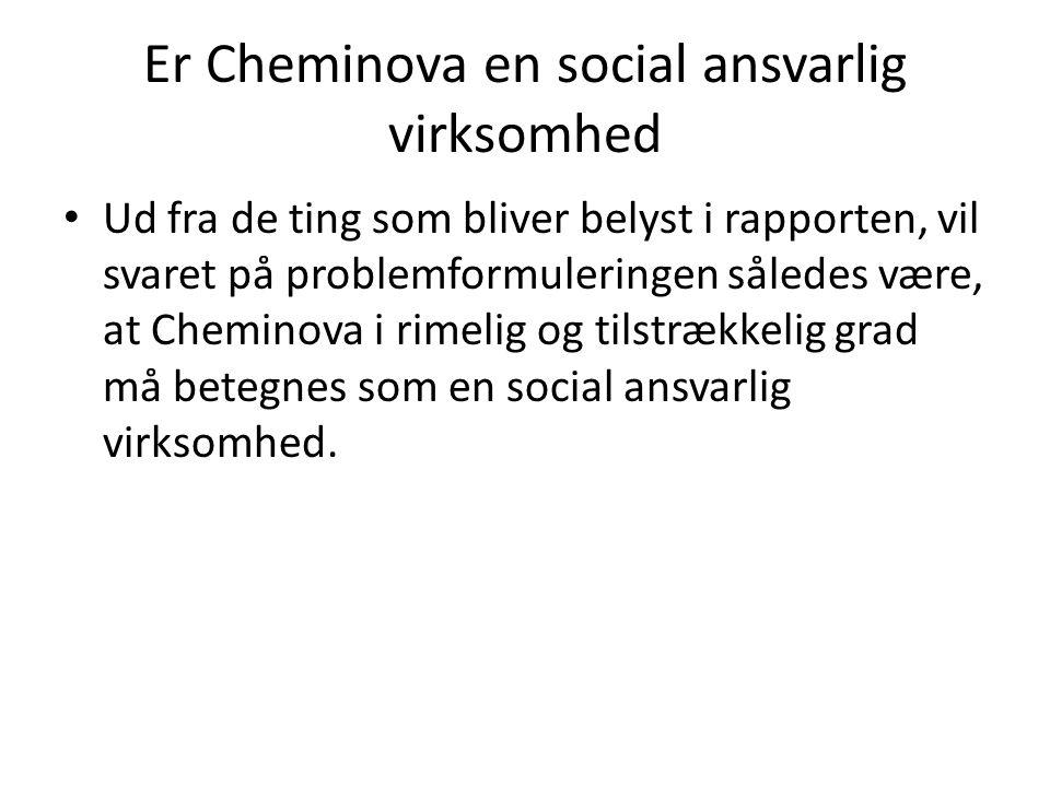Er Cheminova en social ansvarlig virksomhed Ud fra de ting som bliver belyst i rapporten, vil svaret på problemformuleringen således være, at Cheminova i rimelig og tilstrækkelig grad må betegnes som en social ansvarlig virksomhed.